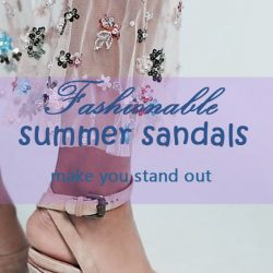 Fashionable summer sandals make you stand out